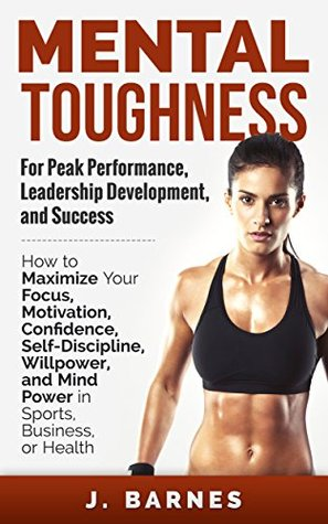 Mental Toughness: For Peak Performance, Leadership Development, and Success: How to Maximize Focus, Motivation, Confidence, Self-Discipline, Willpower, and Mind Power in Sports, Business, and Health
