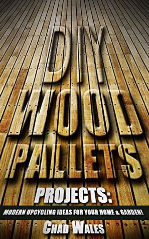 DIY Wood Pallets Projects: Modern Upcycling Ideas For Your Home & Garden!: How to upcycle pallets, diy palet furniture, ways to use old pallets, pallet decorative items.