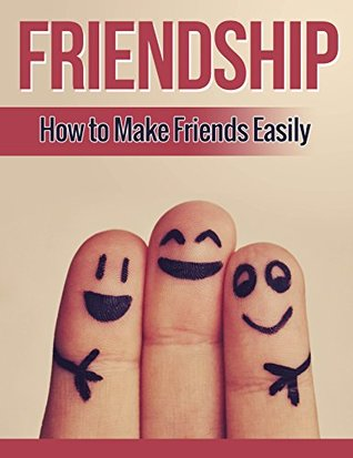 Friendship: How to Make Friends Easily, An Introvert's Guide to Building Strong Lifelong Friendships