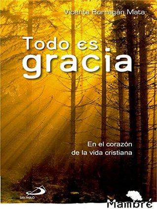 Todo es gracia: En el corazón de la vida cristiana