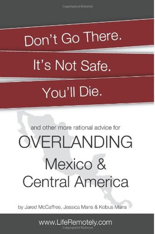 Don't Go There. It's Not Safe. You'll Die.: And other more rational advice for overlanding Mexico & Central America