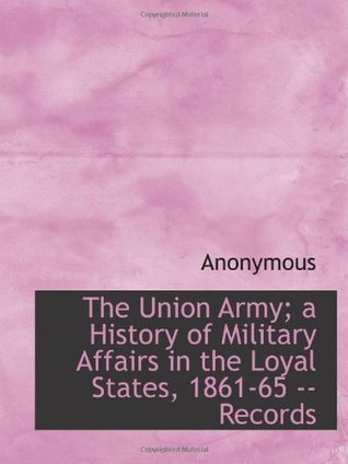 The Union Army; a History of Military Affairs in the Loyal States, 1861-65 -- Records