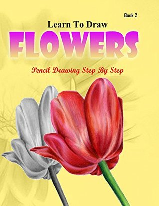 Learn to Draw Flower Pencil Drawings Step by Step Book 2: Pencil Drawing Ideas for Absolute Beginners