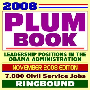 2008 Plum Book - the United States Government Policy and Supporting Positions Book with Civil Service Job Listings for Presidentially Appointed Positions in the Obama Administration