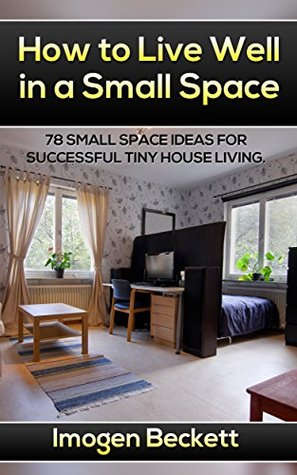 How to Live Well in a Small Space 78 Small Space Ideas for Tiny