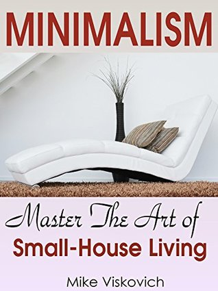 Minimalism: Minimalism For Small House: Master The Art of Small-House Living