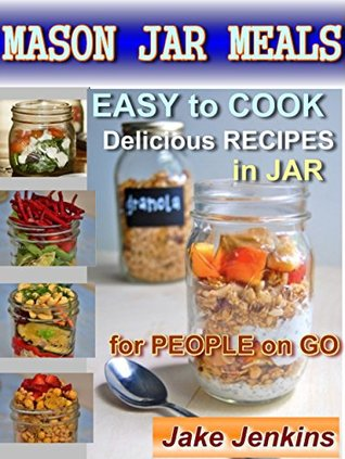 Mason Jar Meals: Easy to Cook Delicious Recipes in Jar for People on Go