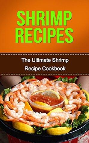 Shrimp Recipes: The Ultimate Shrimp Recipe Cookbook