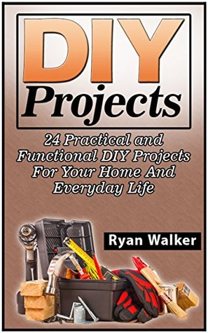 DIY Projects: DIY Projects: 24 Practical and Functional DIY Projects For Your Home And Everyday Life (DIY Projects Books, diy projects, diy projects free)