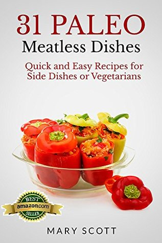 31 Paleo Meatless Dishes: Quick and Easy Recipes for Side Dishes or Vegetarians (31 Days of Paleo Book 9)