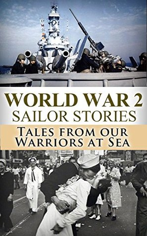 World War 2 Sailor Stories: Tales from Our Warriors at Sea (Military Naval, World War 2, World War II, WW2, WWII, Soldier Stories, US Navy, SEAL Book 1)