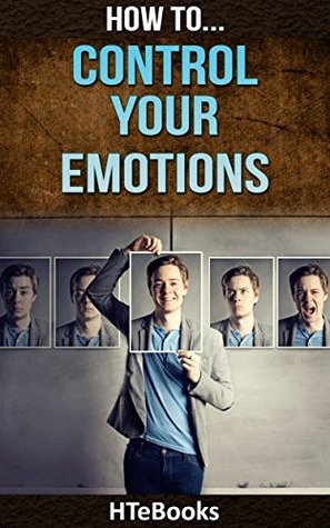 How To Control Your Emotions And Improve Your Emotional Intelligence (How To eBooks Book 26)