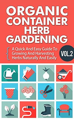 Organic Container Herb Gardening Vol. 2 - A Quick And Easy Guide To Growing And Harvesting Herbs Naturally And Easily