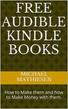 Free Audible Kindle Books: How to Make them and how to Make Money with them.