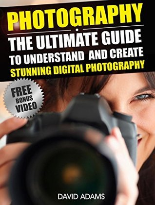 Photography: The Ultimate Guide To Understand And Create Stunning Digital Photography (Photography For Beginners, DSLR, Photography Business, Photography ... Photography Lighting, Photography Books,)