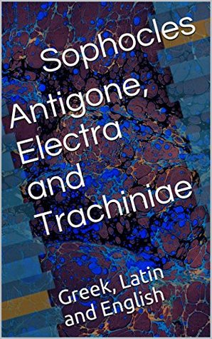 Antigone, Electra and Trachiniae: Greek, Latin and English
