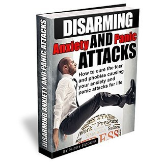 Disarming Anxiety and Panic Attacks: How to Cure the Fear and Phobias Causing Your Anxiety and Panic Attacks for Life