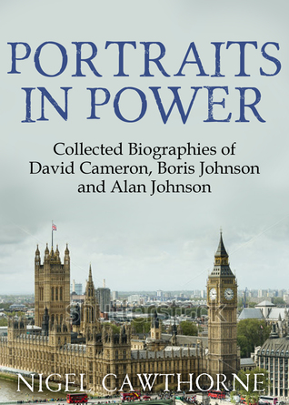 Portraits in Power: The Collected Biographies of David Cameron, Boris Johnson and Alan Johnson