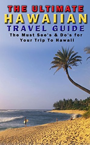The Ultimate Hawaiin Travel Guide: The Must Sees and Dos for Your Trip To Hawaii (Hawaii Travel Guide, Hawaii History, Travel Books. Travel Guide Books)