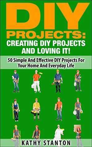 DIY Projects: Creating DIY Projects And Loving It!: 50 Simple And Effective DIY Projects For Your Home And Everyday Life (Simple Living Book 15)
