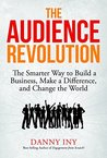 The Audience Revolution: The Smarter Way to Build a Business, Make a Difference, and Change the World
