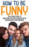 How To Be Funny: The Ultimate Guide To Make People Like You, Learn The Art Of Becoming Witty And Humorous (Be Funny, Be Witty, Be Humorous, Make People Laugh)