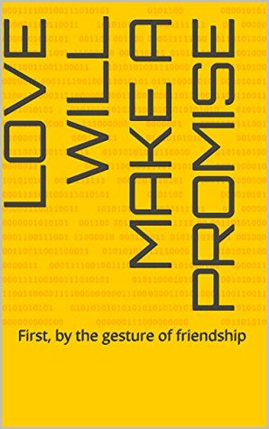Love will make a promise: First, by the gesture of friendship
