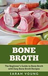 Bone Broth: The Beginner's Guide to Bone Broth with Easy Bone Broth Recipes (Bone Broth Recipes, Bone Broth Soup, How to Make Bone Broth, Homemade Bone Broth Book 1)