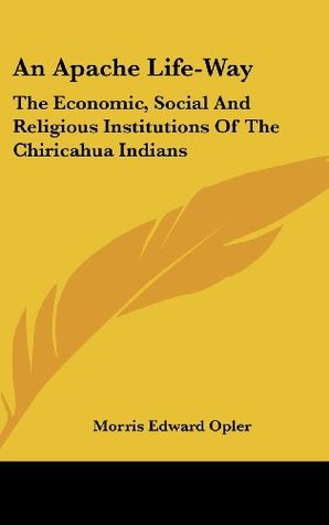 An Apache Life-Way: The Economic, Social And Religious Institutions Of The Chiricahua Indians