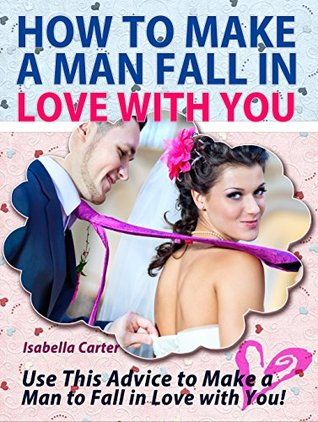 How To Make A Man Fall In Love With You: Use This Advice to Make a Man to Fall in Love with You! (How To Make A Man Fall In Love With You books, fall in love, fall in love for life)
