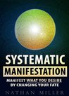 Systematic Manifestation: Manifest What You Desire By Changing Your Fate