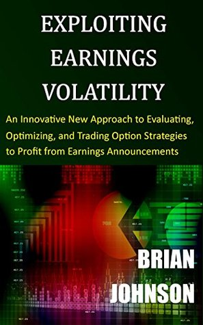 Exploiting Earnings Volatility: An Innovative New Approach to Evaluating, Optimizing, and Trading Option Strategies to Profit from Earnings Announcements