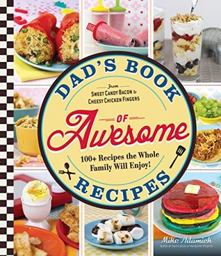 Dad's Book of Awesome Recipes: From Sweet Candy Bacon to Cheesy Chicken Fingers, 100+ Recipes the Whole Family Will Enjoy!