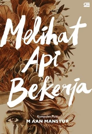 Melihat Api Bekerja Kumpulan Puisi By M Aan Mansyur