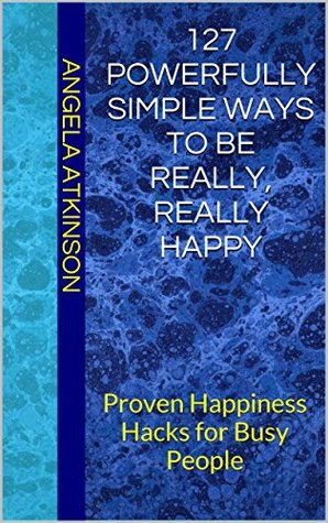127 Powerfully Simple Ways to Be Really, Really Happy by Angela Atkinson
