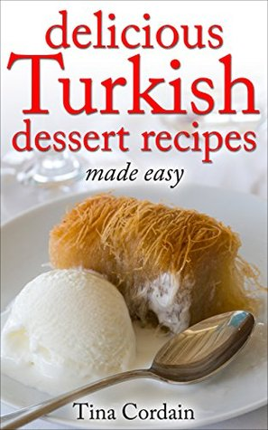 Delicious Turkish Dessert Recipes Made Easy By Tina Cordain