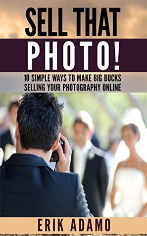 Photography Business: Sell That Photo!: 10 Simple Ways To Make Big Bucks Selling Your Photography Online