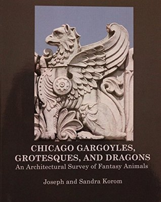 Chicago Gargoyles, Grotesques, and Dragons: An Architectural Survey of Fantasy Animals (Chicago: Hidden in Plain Sight Series (CHIPS) Book 4)