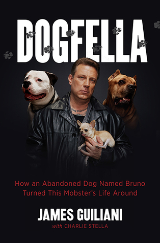 Dogfella: How an Abandoned Dog Named Bruno Turned This Mobster's Life Around--A Memoir by James Guiliani