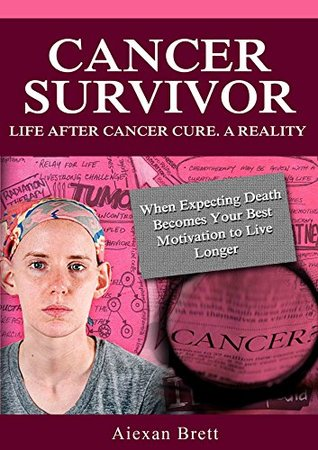 Cancer Survivor - Life after Cancer Cure. A Reality.: When Expecting Death Becomes Your Best Motivation to Live Longer
