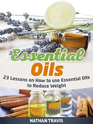 Essential Oils: 23 Lessons on How to use Essential Oils to Reduce Weight (Essential Oils, Essential Oils books, Essential Oils guide)
