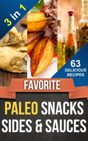 FAVORITE PALEO SNACKS, SIDES AND SAUCES 3-IN-1: 63 Delicious Everyday Paleo Snack, Side and Sauce Recipes (Everyday Paleo Recipes Book 11)