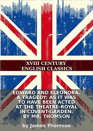 Edward and Eleonora. A tragedy: As it was to have been acted at the Theatre-Royal in Covent-Garden. By Mr. Thomson