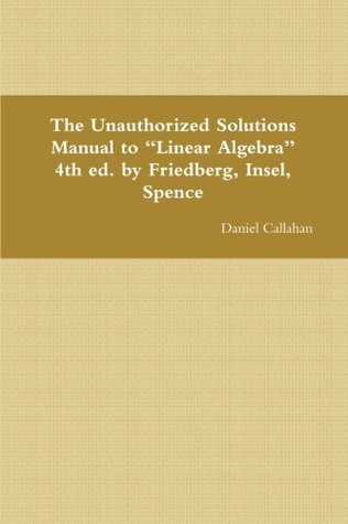 """The Unauthorized Solutions Manual to """"Linear Algebra"""" 4th ed. by Friedberg, Insel, Spence"""
