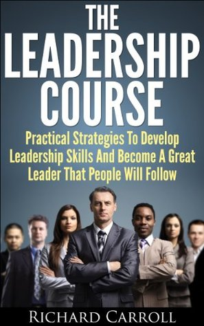 Leadership Course: Practical Strategies To Develop Leadership Skills And Become A Great Leader That People Will Follow