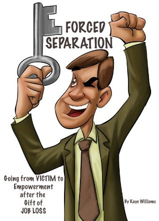 Forced Separation - Going from VICTIM to Empowerment after the Gift of Job Loss
