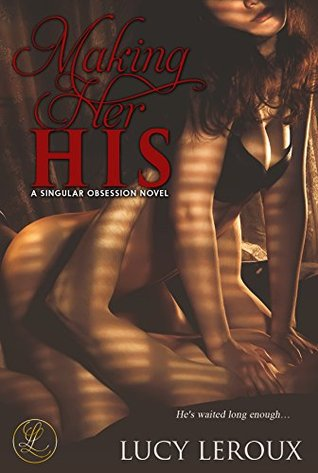 Making Her His (A Singular Obsession, #1) by Lucy Leroux