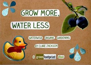 Grow More, Water Less: Waterwise Organic Gardening (GreenFootprint Organic Gardening Book 3)