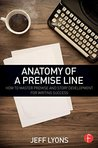 Anatomy of a Premise Line: How to Master Premise and Story Development for Writing Success