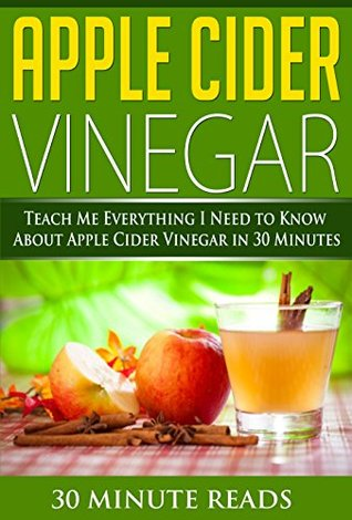 Apple Cider Vinegar: Teach Me Everything I Need To Know About Apple Cider Vinegar In 30 Minutes